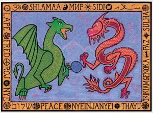 Eastern and Western Dragon hold the world in their claws. Surrounded by peace in a multitude of languages (including Klingon!) SHANTI/Sanskrit SHLAMAA/Aramaic MИP/Russian SIDI/Tibetan SALAM/Arabic OKIKIAMGENOKA/Abenaki PAZ/Portuguese, Spanish SULHA/Divehi, Maldives, SHALOM/Hebrew PEACE/English NYEINJANYEI/Burmese THAYU/Gikuyu, Kenya LAPÉ/Creole, Haiti FRED/Swedish RÓJ/ Klingon NYE/Ntomba, Zaire
